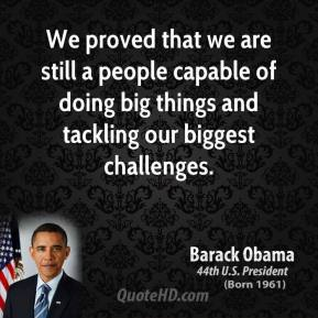 Barack Obama - We proved that we are still a people capable of doing big things and tackling our biggest challenges.