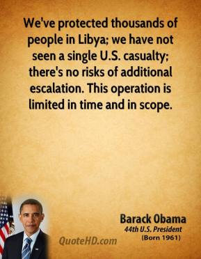 Barack Obama - We've protected thousands of people in Libya; we have not seen a single U.S. casualty; there's no risks of additional escalation. This operation is limited in time and in scope.