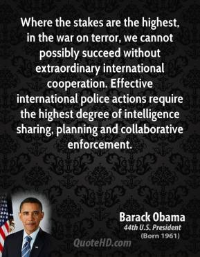 Barack Obama - Where the stakes are the highest, in the war on terror, we cannot possibly succeed without extraordinary international cooperation. Effective international police actions require the highest degree of intelligence sharing, planning and collaborative enforcement.