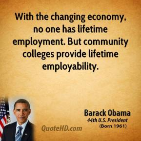 Barack Obama - With the changing economy, no one has lifetime employment. But community colleges provide lifetime employability.