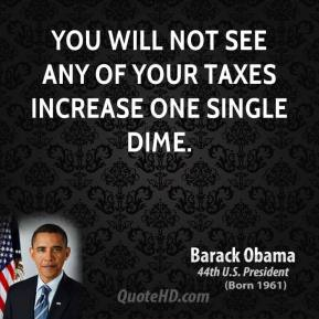 Barack Obama - You will not see any of your taxes increase one single dime.