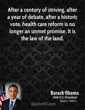 Barack Obama - After a century of striving, after a year of debate, after a historic vote, health care reform is no longer an unmet promise. It is the law of the land.