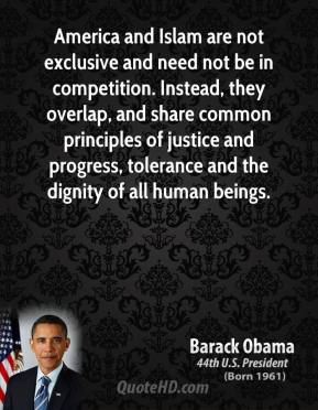 Barack Obama - America and Islam are not exclusive and need not be in competition. Instead, they overlap, and share common principles of justice and progress, tolerance and the dignity of all human beings.