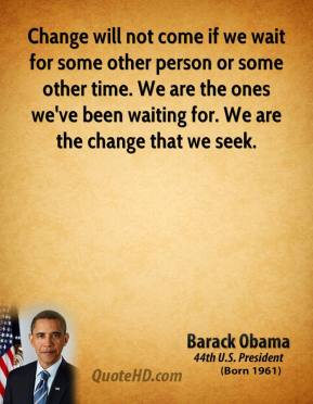 Barack Obama - Change will not come if we wait for some other person or some other time. We are the ones we've been waiting for. We are the change that we seek.