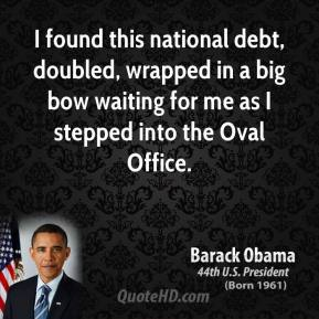 Barack Obama - I found this national debt, doubled, wrapped in a big bow waiting for me as I stepped into the Oval Office.