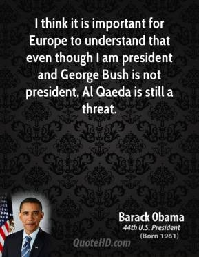 I think it is important for Europe to understand that even though I am president and George Bush is not president, Al Qaeda is still a threat.