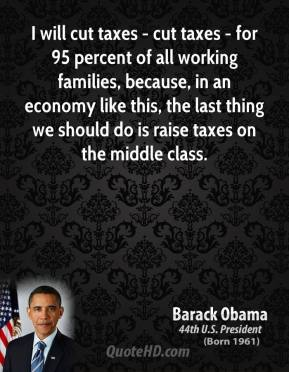 Barack Obama - I will cut taxes - cut taxes - for 95 percent of all working families, because, in an economy like this, the last thing we should do is raise taxes on the middle class.