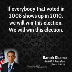 Barack Obama - If everybody that voted in 2008 shows up in 2010, we will win this election. We will win this election.