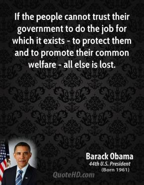 Barack Obama - If the people cannot trust their government to do the job for which it exists - to protect them and to promote their common welfare - all else is lost.