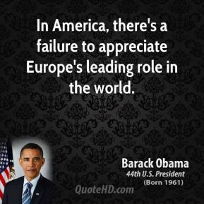 Barack Obama - In America, there's a failure to appreciate Europe's leading role in the world.