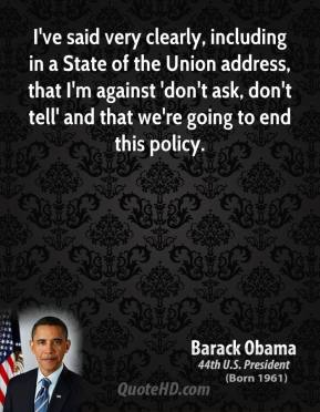 I've said very clearly, including in a State of the Union address, that I'm against 'don't ask, don't tell' and that we're going to end this policy.