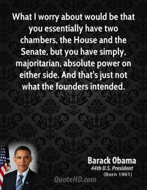 What I worry about would be that you essentially have two chambers, the House and the Senate, but you have simply, majoritarian, absolute power on either side. And that's just not what the founders intended.