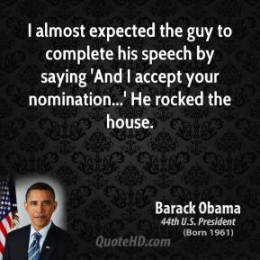 I almost expected the guy to complete his speech by saying 'And I accept your nomination...' He rocked the house.