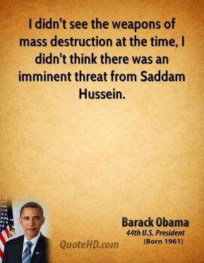 Barack Obama - I didn't see the weapons of mass destruction at the time, I didn't think there was an imminent threat from Saddam Hussein.