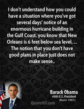 Barack Obama - I don't understand how you could have a situation where you've got several days' notice of an enormous hurricane building in the Gulf Coast, you know that New Orleans is 6 feet below sea level. ... The notion that you don't have good plans in place just does not make sense.