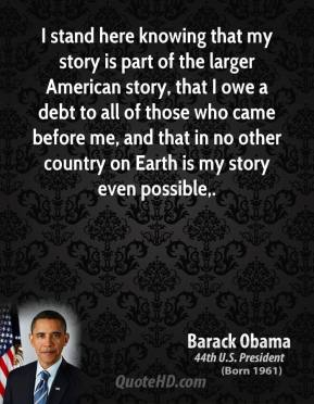 I stand here knowing that my story is part of the larger American story, that I owe a debt to all of those who came before me, and that in no other country on Earth is my story even possible.