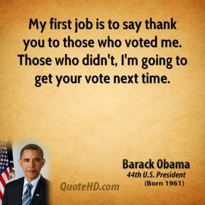 Barack Obama - My first job is to say thank you to those who voted me. Those who didn't, I'm going to get your vote next time.