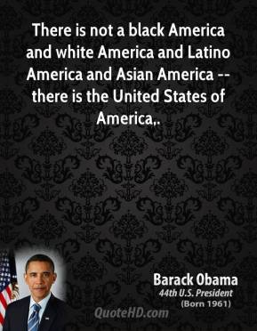 There is not a black America and white America and Latino America and Asian America -- there is the United States of America.