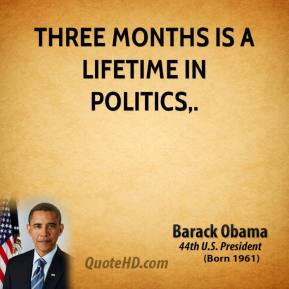 Barack Obama - Three months is a lifetime in politics.