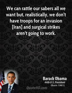 Barack Obama - We can rattle our sabers all we want but, realistically, we don't have troops for an invasion [Iran] and surgical strikes aren't going to work.