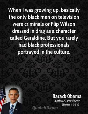 Barack Obama - When I was growing up, basically the only black men on television were criminals or Flip Wilson dressed in drag as a character called Geraldine. But you rarely had black professionals portrayed in the culture.