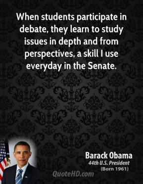 Barack Obama - When students participate in debate, they learn to study issues in depth and from perspectives, a skill I use everyday in the Senate.
