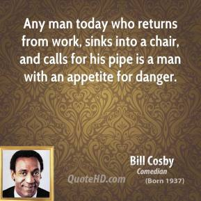 Bill Cosby - Any man today who returns from work, sinks into a chair, and calls for his pipe is a man with an appetite for danger.