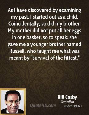 "Bill Cosby - As I have discovered by examining my past, I started out as a child. Coincidentally, so did my brother. My mother did not put all her eggs in one basket, so to speak: she gave me a younger brother named Russell, who taught me what was meant by ""survival of the fittest."""