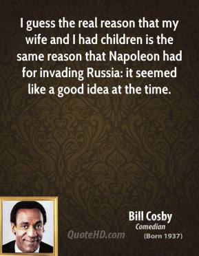 Bill Cosby - I guess the real reason that my wife and I had children is the same reason that Napoleon had for invading Russia: it seemed like a good idea at the time.