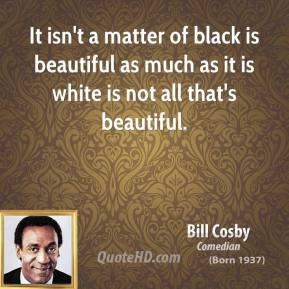 Bill Cosby - It isn't a matter of black is beautiful as much as it is white is not all that's beautiful.