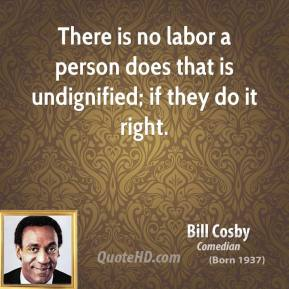 There is no labor a person does that is undignified; if they do it right.