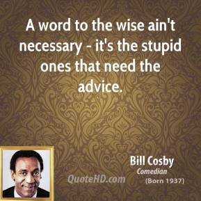 Bill Cosby - A word to the wise ain't necessary - it's the stupid ones that need the advice.