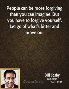 Bill Cosby - People can be more forgiving than you can imagine. But you have to forgive yourself. Let go of what's bitter and move on.
