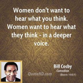 Women don't want to hear what you think. Women want to hear what they think - in a deeper voice.