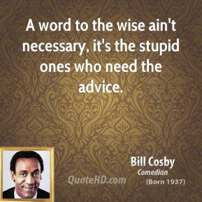 Bill Cosby - A word to the wise ain't necessary, it's the stupid ones who need the advice.