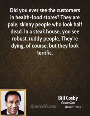 Did you ever see the customers in health-food stores? They are pale, skinny people who look half dead. In a steak house, you see robust, ruddy people. They're dying, of course, but they look terrific.