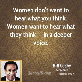 Women don't want to hear what you think. Women want to hear what they think -- in a deeper voice.