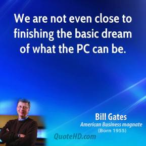 Bill Gates - We are not even close to finishing the basic dream of what the PC can be.