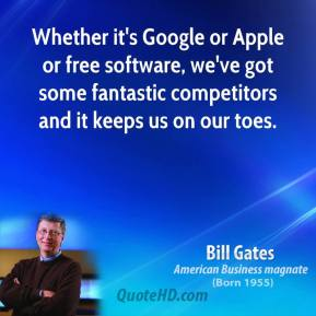 Whether it's Google or Apple or free software, we've got some fantastic competitors and it keeps us on our toes.