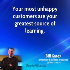 Bill Gates - Your most unhappy customers are your greatest source of learning.