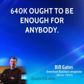 Bill Gates - 640K ought to be enough for anybody.
