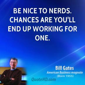 Bill Gates - Be nice to nerds. Chances are you'll end up working for one.