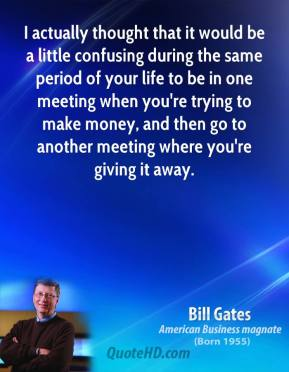 Bill Gates - I actually thought that it would be a little confusing during the same period of your life to be in one meeting when you're trying to make money, and then go to another meeting where you're giving it away.