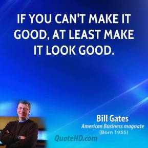 Bill Gates - If you can't make it good, at least make it look good.