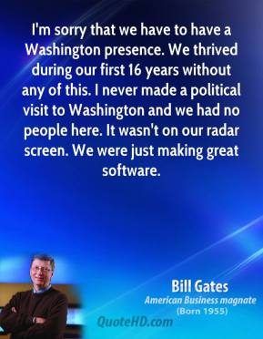 Bill Gates - I'm sorry that we have to have a Washington presence. We thrived during our first 16 years without any of this. I never made a political visit to Washington and we had no people here. It wasn't on our radar screen. We were just making great software.