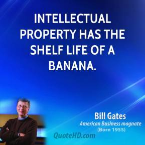 Bill Gates - Intellectual property has the shelf life of a banana.