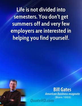 Life is not divided into semesters. You don't get summers off and very few employers are interested in helping you find yourself.