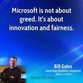 Bill Gates - Microsoft is not about greed. It's about innovation and fairness.