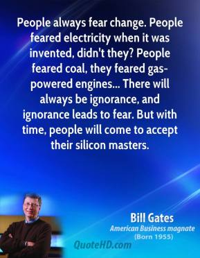 Bill Gates - People always fear change. People feared electricity when it was invented, didn't they? People feared coal, they feared gas-powered engines... There will always be ignorance, and ignorance leads to fear. But with time, people will come to accept their silicon masters.
