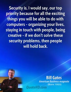 Bill Gates - Security is, I would say, our top priority because for all the exciting things you will be able to do with computers - organizing your lives, staying in touch with people, being creative - if we don't solve these security problems, then people will hold back.